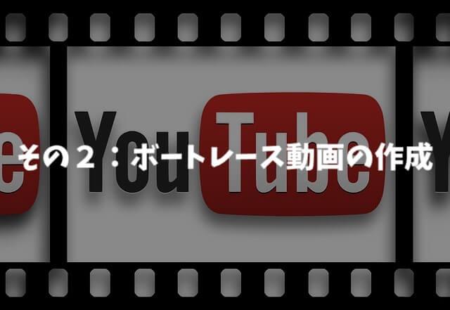その②:ボートレースの動画作成(YouTube)