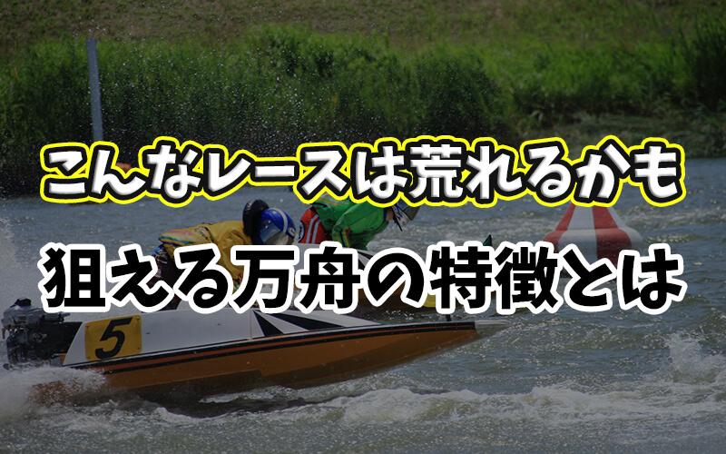 【競艇】万舟の狙い方、高確率で荒れるレースの特徴【参考例あり】