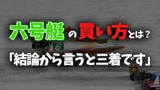 【競艇】6号艇の勝ちパターンと/穴狙い舟券のコツ【的中例公開】